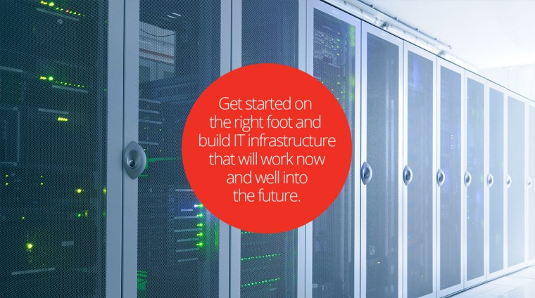 Get started on the right foot and build IT infrastructure that will work now, and well into the future.