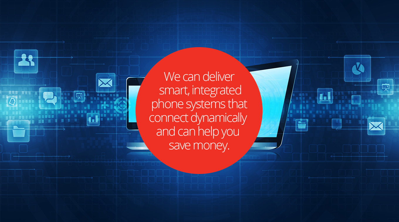 We can deliver smart, integrated phone systems that connect dynamically and can help you save money.